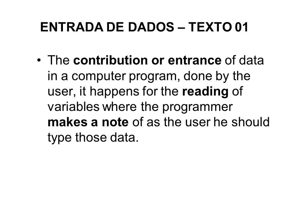 ENTRADA DE DADOS – TRADUÇÃO – TEXTO 01 A contribuição ou entrada de dados em um programa de computador, feita pelo usuário, acontece pela leitura de variáveis, onde o programador faz uma nota de como o usuário deve digitar esses dados.