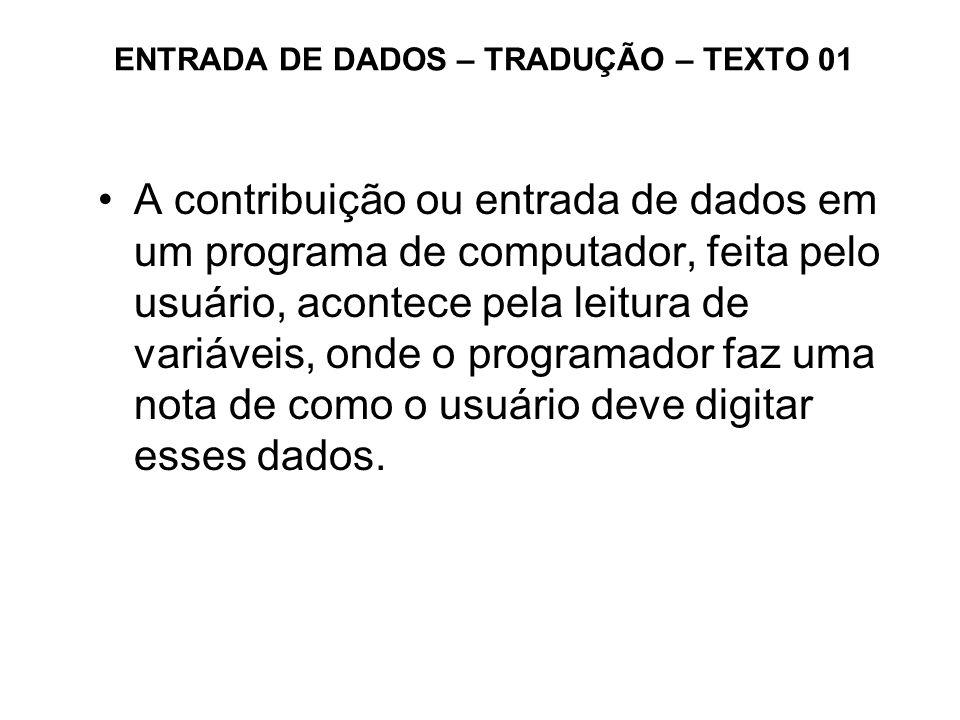 ENTRADA DE DADOS – TRADUÇÃO – TEXTO 01 A contribuição ou entrada de dados em um programa de computador, feita pelo usuário, acontece pela leitura de v