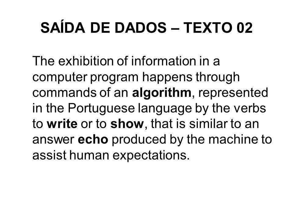 SAÍDA DE DADOS – TEXTO 02 The exhibition of information in a computer program happens through commands of an algorithm, represented in the Portuguese