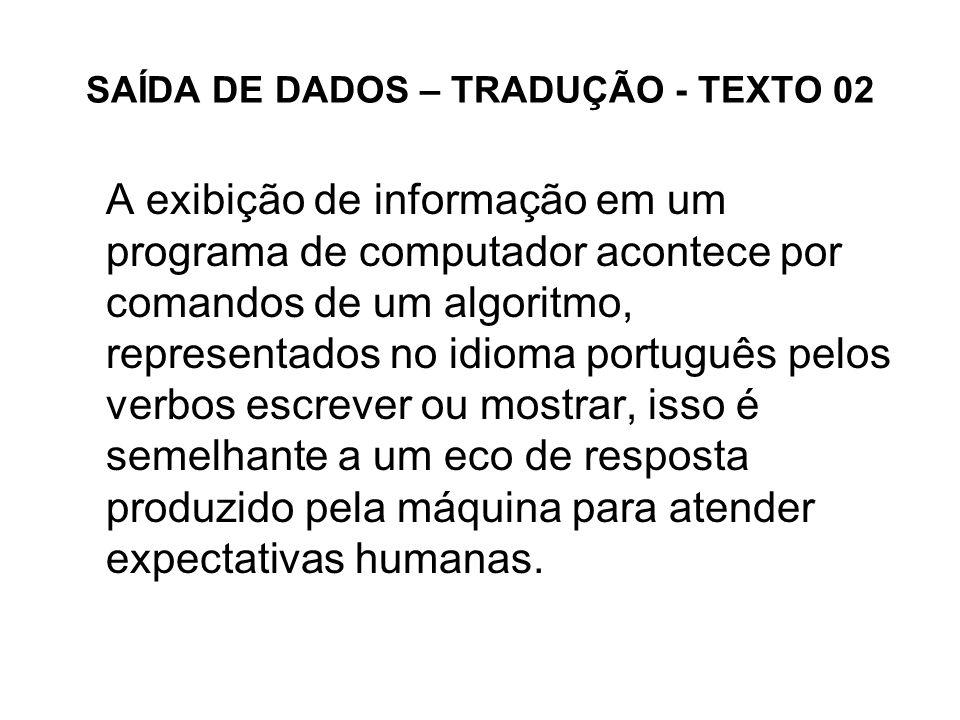 SAÍDA DE DADOS – TRADUÇÃO - TEXTO 02 A exibição de informação em um programa de computador acontece por comandos de um algoritmo, representados no idi