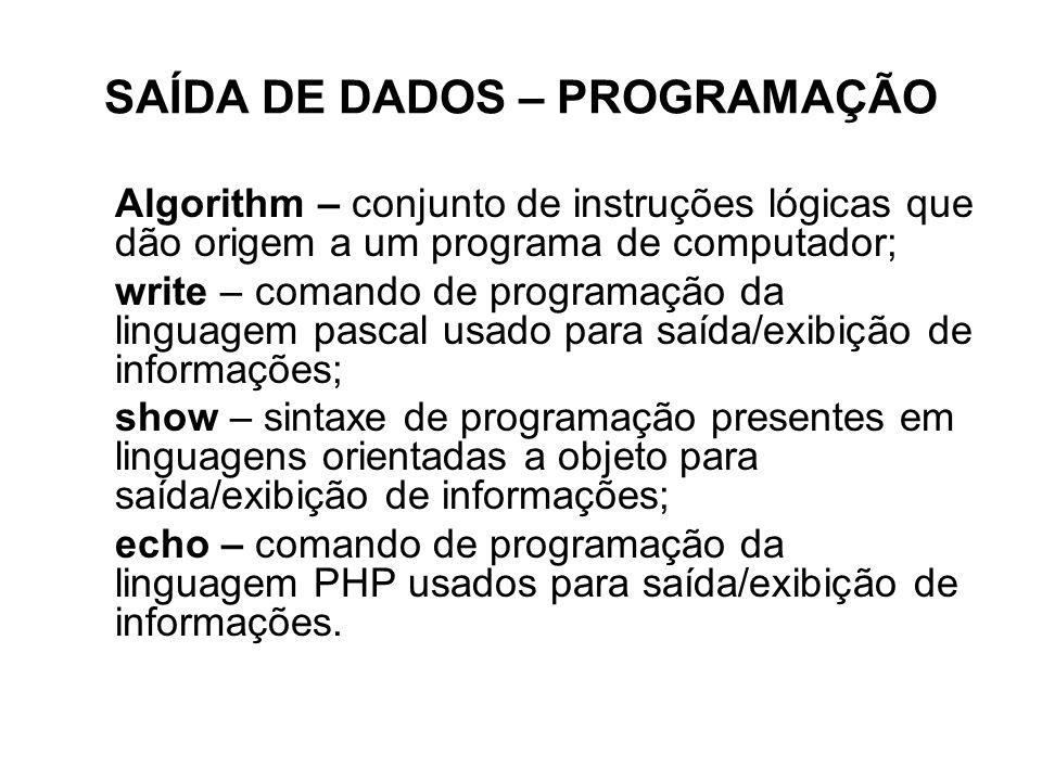 SAÍDA DE DADOS – PROGRAMAÇÃO Algorithm – conjunto de instruções lógicas que dão origem a um programa de computador; write – comando de programação da