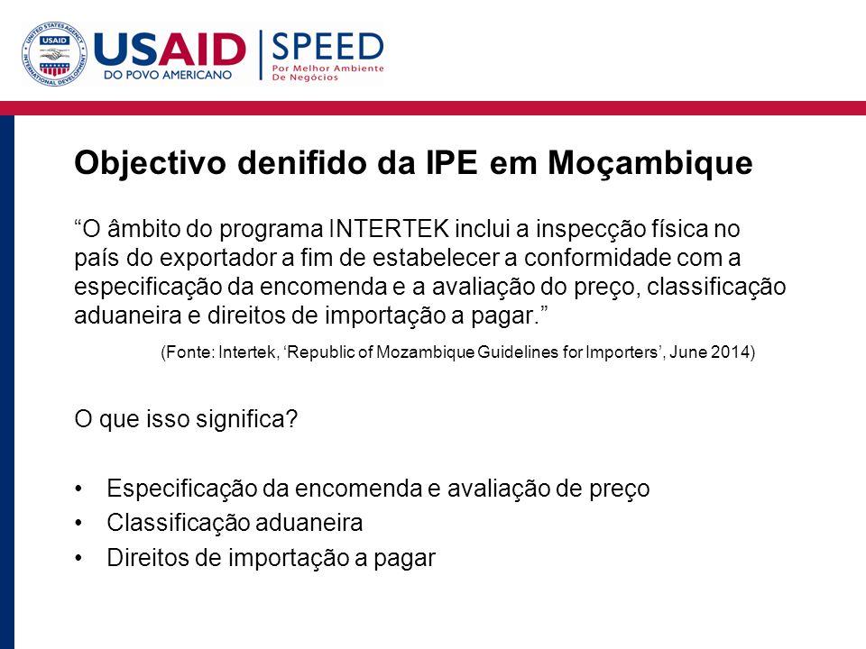 Objectivo denifido da IPE em Moçambique O âmbito do programa INTERTEK inclui a inspecção física no país do exportador a fim de estabelecer a conformidade com a especificação da encomenda e a avaliação do preço, classificação aduaneira e direitos de importação a pagar. (Fonte: Intertek, 'Republic of Mozambique Guidelines for Importers', June 2014) O que isso significa.