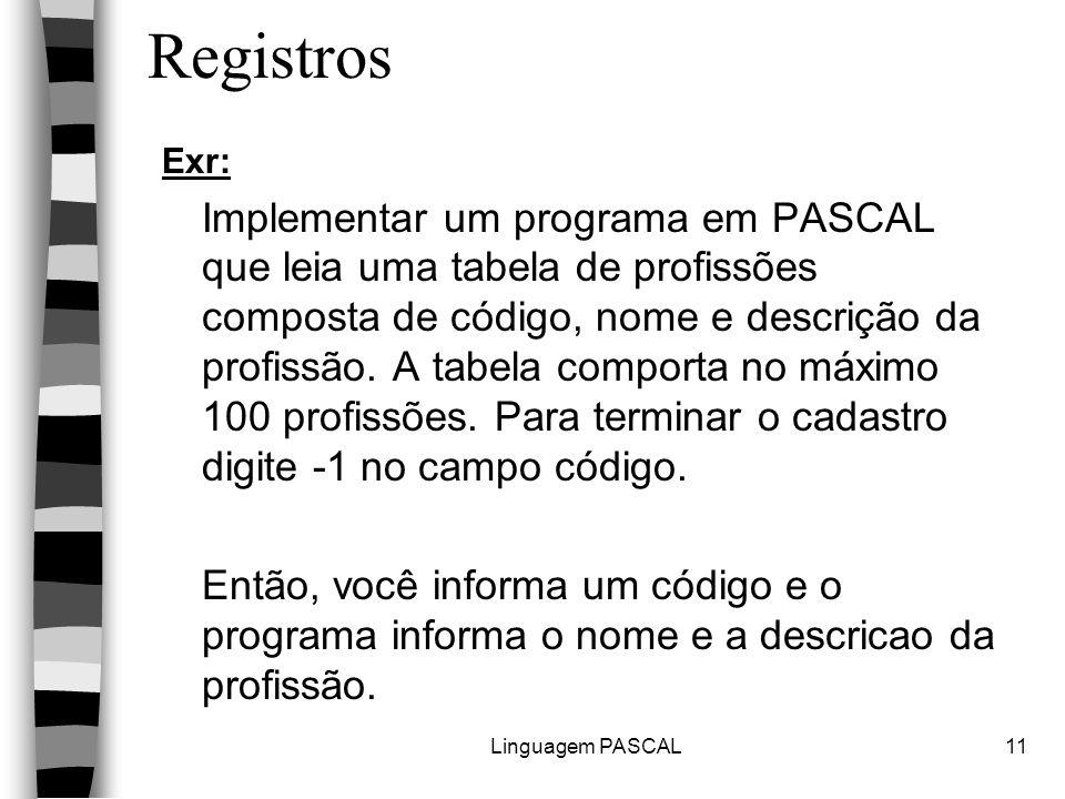 Linguagem PASCAL11 Registros Exr: Implementar um programa em PASCAL que leia uma tabela de profissões composta de código, nome e descrição da profissã