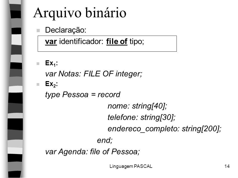 Linguagem PASCAL14 Arquivo binário n Declaração: var identificador: file of tipo; n Ex 1 : var Notas: FILE OF integer; n Ex 2 : type Pessoa = record nome: string[40]; telefone: string[30]; endereco_completo: string[200]; end; var Agenda: file of Pessoa;