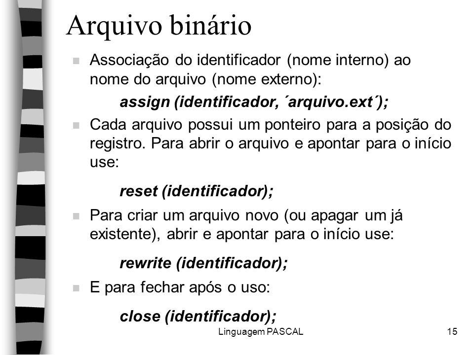 Linguagem PASCAL15 Arquivo binário n Associação do identificador (nome interno) ao nome do arquivo (nome externo): assign (identificador, ´arquivo.ext´); n Cada arquivo possui um ponteiro para a posição do registro.