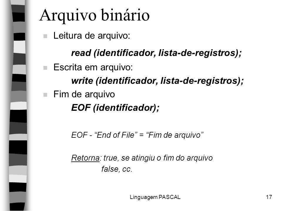 Linguagem PASCAL17 Arquivo binário n Leitura de arquivo: read (identificador, lista-de-registros); n Escrita em arquivo: write (identificador, lista-de-registros); n Fim de arquivo EOF (identificador); EOF - End of File = Fim de arquivo Retorna: true, se atingiu o fim do arquivo false, cc.