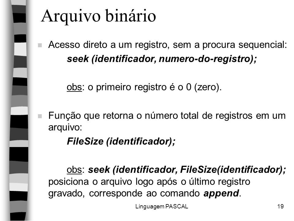 Linguagem PASCAL19 Arquivo binário n Acesso direto a um registro, sem a procura sequencial: seek (identificador, numero-do-registro); obs: o primeiro registro é o 0 (zero).