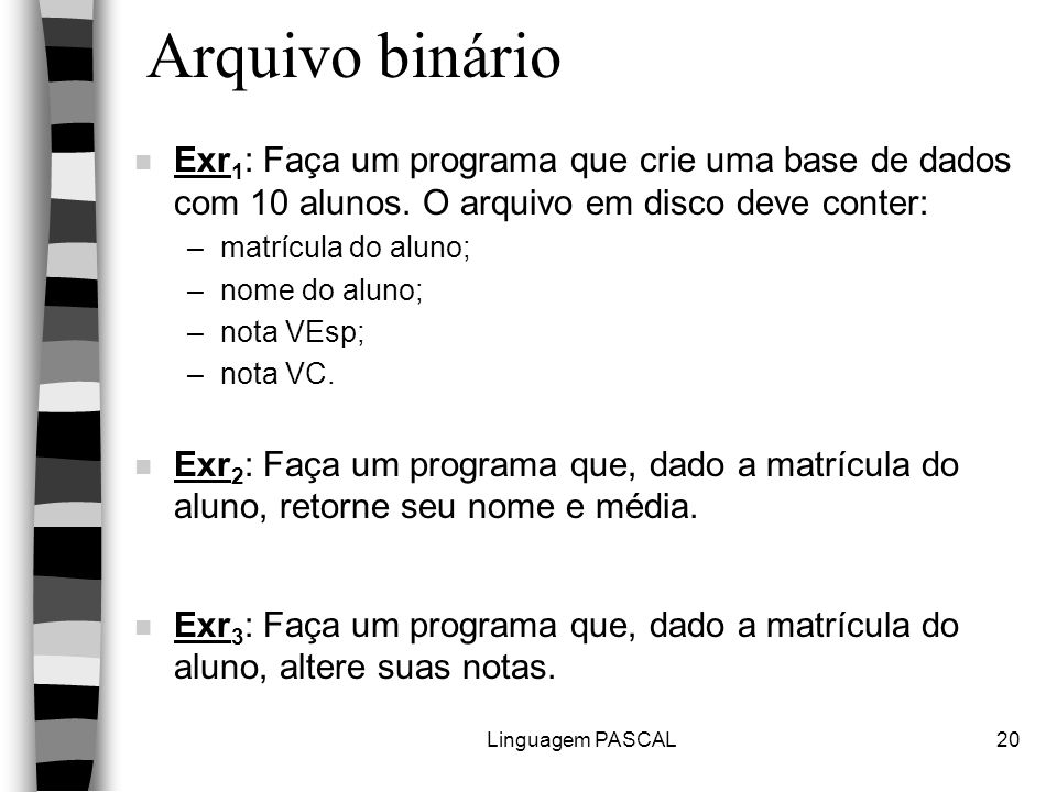 Linguagem PASCAL20 Arquivo binário n Exr 1 : Faça um programa que crie uma base de dados com 10 alunos. O arquivo em disco deve conter: –matrícula do
