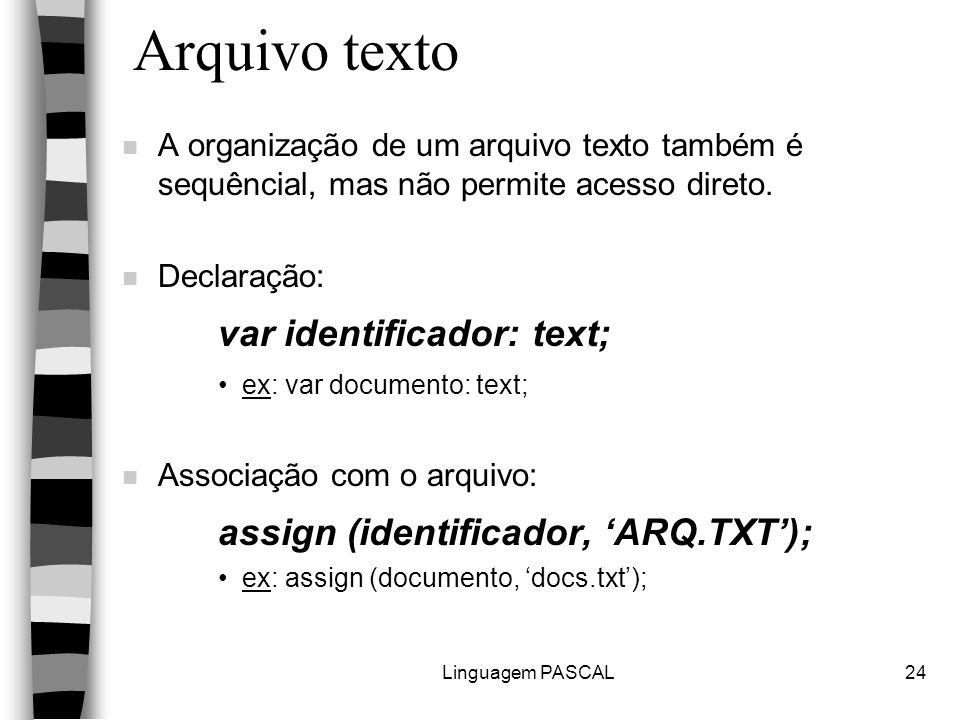 Linguagem PASCAL24 Arquivo texto n A organização de um arquivo texto também é sequêncial, mas não permite acesso direto. n Declaração: var identificad