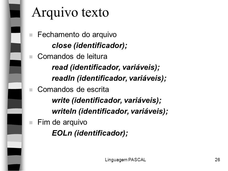 Linguagem PASCAL26 Arquivo texto n Fechamento do arquivo close (identificador); n Comandos de leitura read (identificador, variáveis); readln (identificador, variáveis); n Comandos de escrita write (identificador, variáveis); writeln (identificador, variáveis); n Fim de arquivo EOLn (identificador);