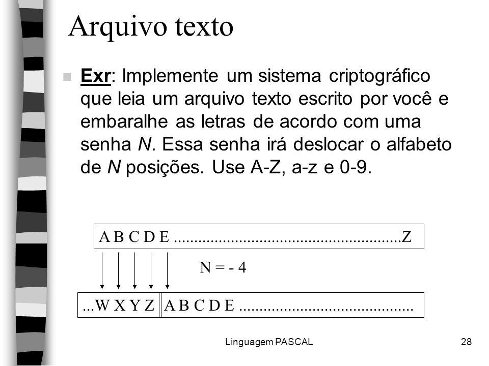 Linguagem PASCAL28 Arquivo texto n Exr: Implemente um sistema criptográfico que leia um arquivo texto escrito por você e embaralhe as letras de acordo com uma senha N.