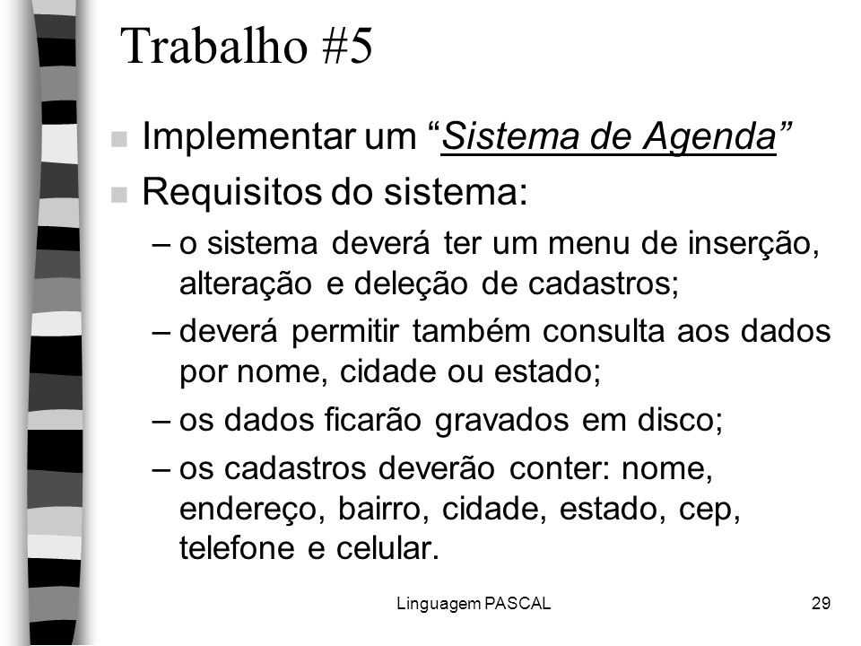 """Linguagem PASCAL29 Trabalho #5 n Implementar um """"Sistema de Agenda"""" n Requisitos do sistema: –o sistema deverá ter um menu de inserção, alteração e de"""