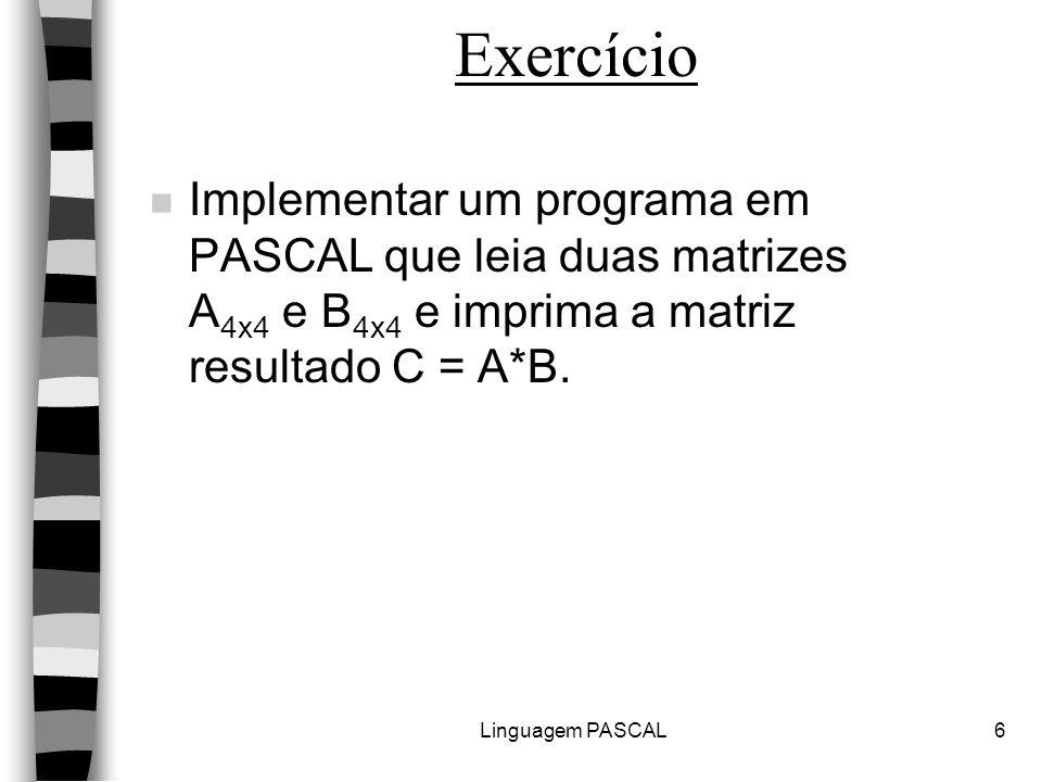 Linguagem PASCAL6 Exercício n Implementar um programa em PASCAL que leia duas matrizes A 4x4 e B 4x4 e imprima a matriz resultado C = A*B.