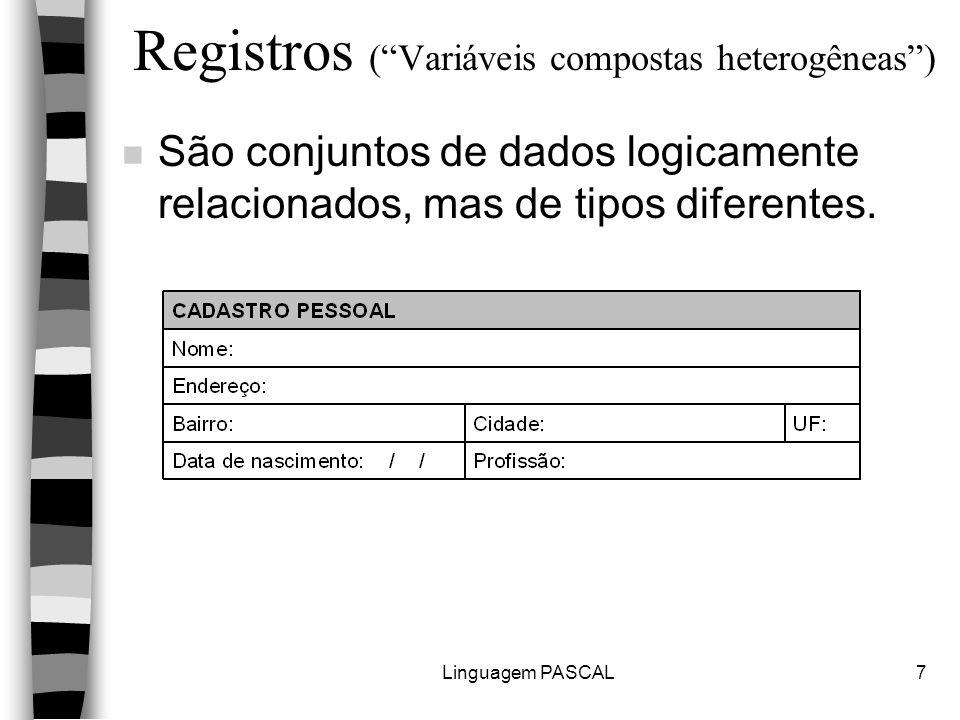 Linguagem PASCAL7 Registros ( Variáveis compostas heterogêneas ) n São conjuntos de dados logicamente relacionados, mas de tipos diferentes.