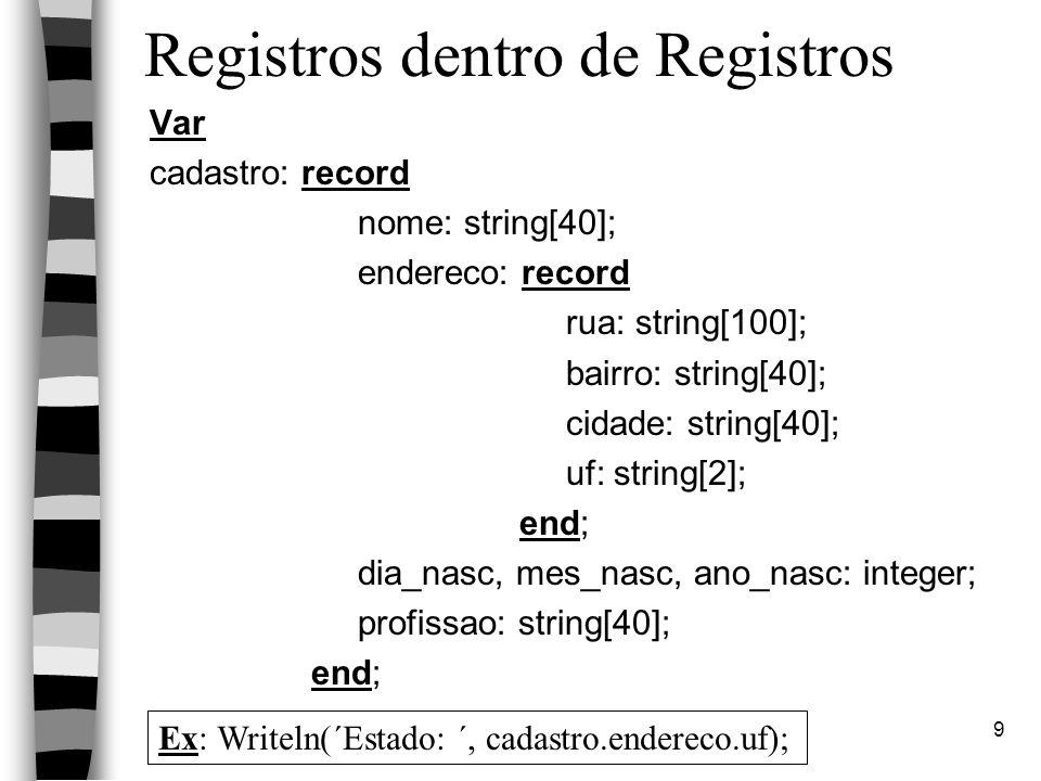 Linguagem PASCAL9 Registros dentro de Registros Var cadastro: record nome: string[40]; endereco: record rua: string[100]; bairro: string[40]; cidade: string[40]; uf: string[2]; end; dia_nasc, mes_nasc, ano_nasc: integer; profissao: string[40]; end; Ex: Writeln(´Estado: ´, cadastro.endereco.uf);
