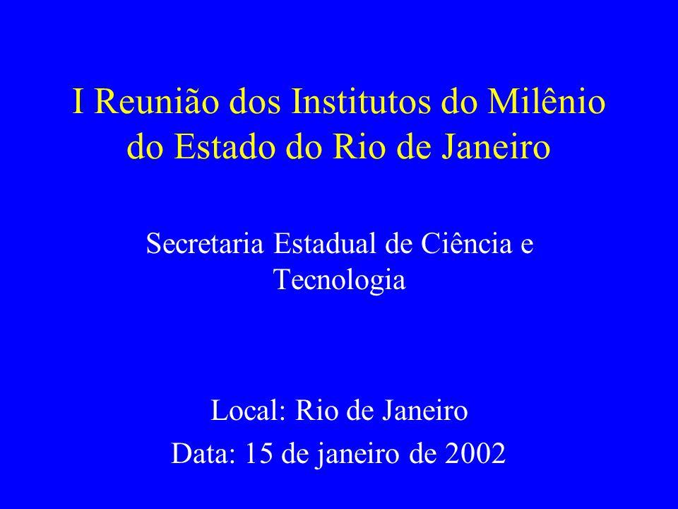 I Reunião dos Institutos do Milênio do Estado do Rio de Janeiro Secretaria Estadual de Ciência e Tecnologia Local: Rio de Janeiro Data: 15 de janeiro