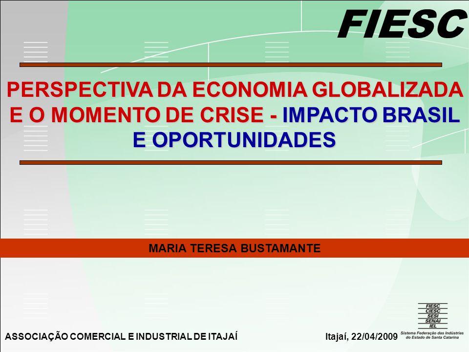 FIESC PERSPECTIVA DA ECONOMIA GLOBALIZADA E O MOMENTO DE CRISE - IMPACTO BRASIL E OPORTUNIDADES MARIA TERESA BUSTAMANTE ASSOCIAÇÃO COMERCIAL E INDUSTRIAL DE ITAJAÍItajaí, 22/04/2009