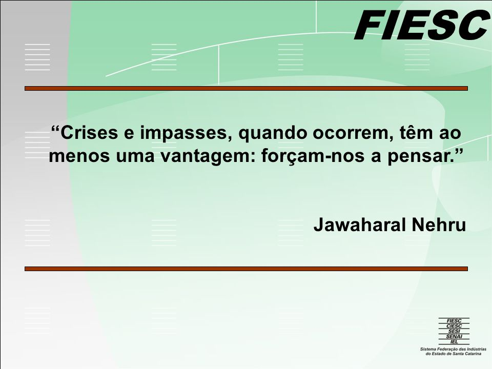 FIESC Crises e impasses, quando ocorrem, têm ao menos uma vantagem: forçam-nos a pensar. Jawaharal Nehru