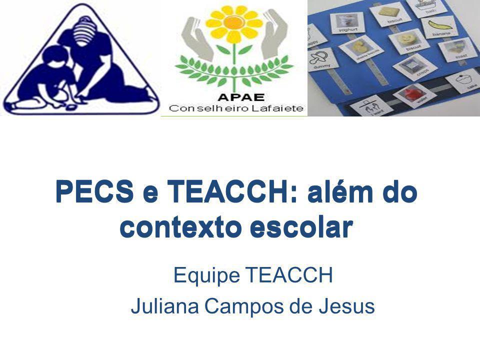 PECS e TEACCH: além do contexto escolar Equipe TEACCH Juliana Campos de Jesus PECS e TEACCH: além do contexto escolar