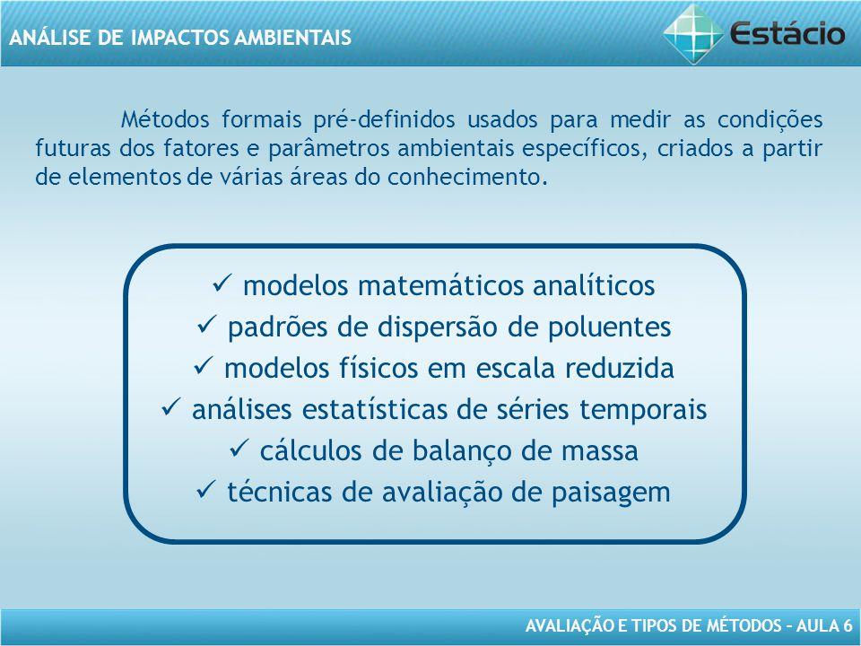 AVALIAÇÃO E TIPOS DE MÉTODOS – AULA 6 ANÁLISE DE IMPACTOS AMBIENTAIS Métodos formais pré-definidos usados para medir as condições futuras dos fatores e parâmetros ambientais específicos, criados a partir de elementos de várias áreas do conhecimento.