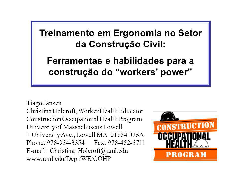 Treinamento em Ergonomia no Setor da Construção Civil: Ferramentas e habilidades para a construção do workers' power Tiago Jansen Christina Holcroft, Worker Health Educator Construction Occupational Health Program University of Massachusetts Lowell 1 University Ave., Lowell MA 01854 USA Phone: 978-934-3354 Fax: 978-452-5711 E-mail: Christina_Holcroft@uml.edu www.uml.edu/Dept/WE/COHP