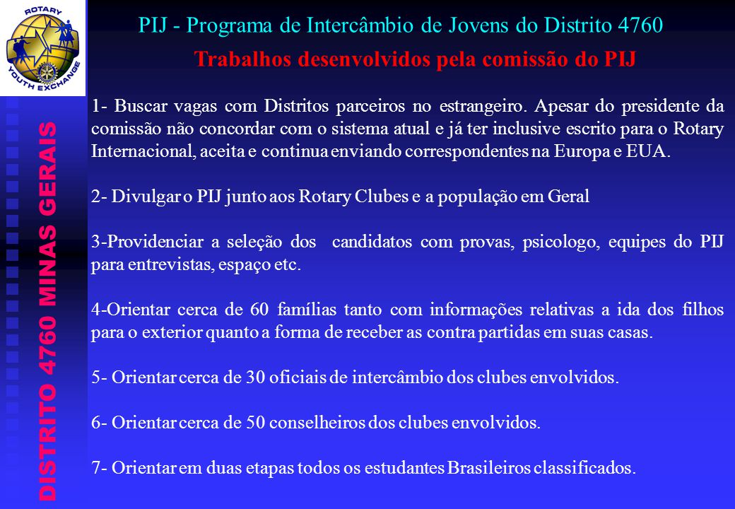 DISTRITO 4760 MINAS GERAIS PIJ - Programa de Intercâmbio de Jovens do Distrito 4760 Trabalhos desenvolvidos pela comissão do PIJ 1- Buscar vagas com Distritos parceiros no estrangeiro.