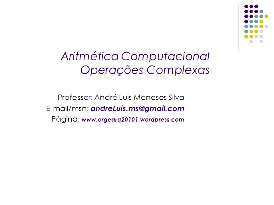 Aritmética Computacional Operações Complexas Professor: André Luis Meneses Silva E-mail/msn: andreLuis.ms@gmail.com Página: www.orgearq20101.wordpress