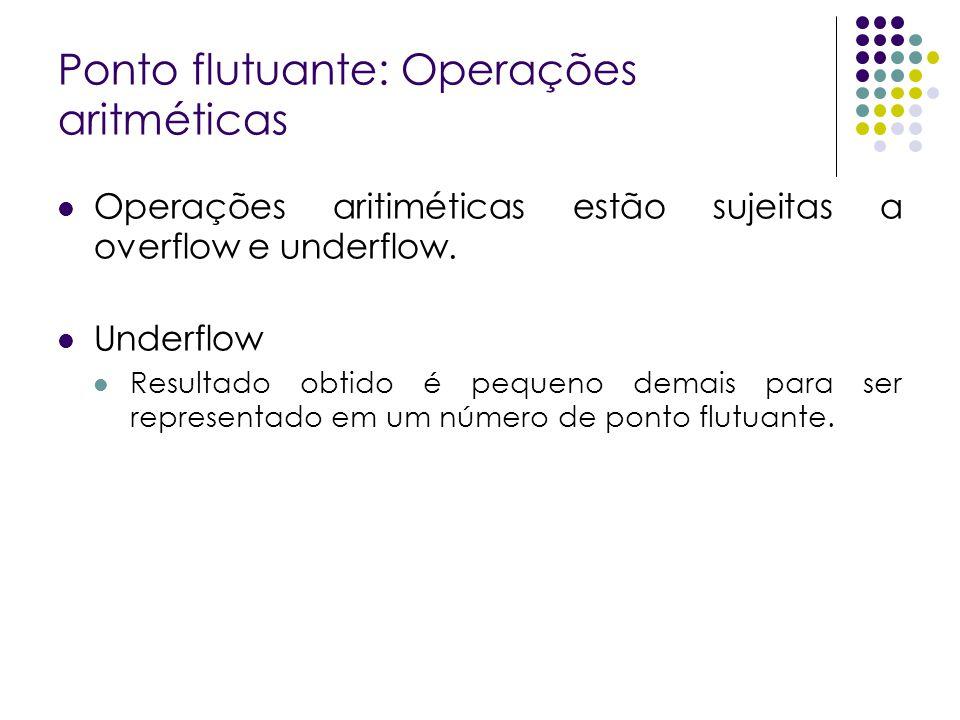 Ponto flutuante: Operações aritméticas Operações aritiméticas estão sujeitas a overflow e underflow. Underflow Resultado obtido é pequeno demais para