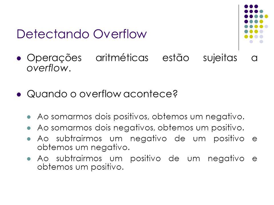 Detectando Overflow Operações aritméticas estão sujeitas a overflow. Quando o overflow acontece? Ao somarmos dois positivos, obtemos um negativo. Ao s