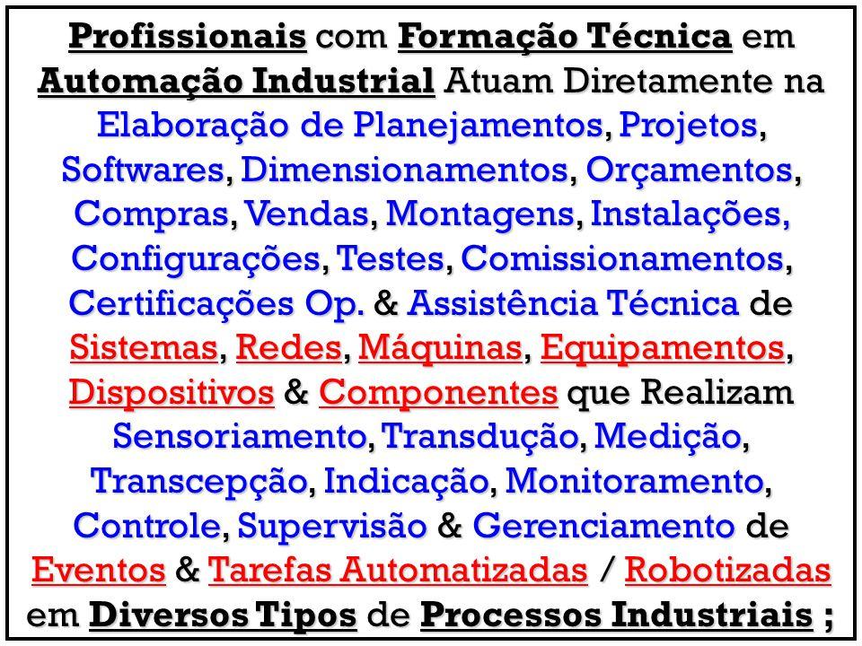 Profissionais com Formação Técnica em Automação Industrial Atuam Diretamente na Elaboração de Planejamentos, Projetos, Softwares, Dimensionamentos, Orçamentos, Compras, Vendas, Montagens, Instalações, Configurações, Testes, Comissionamentos, Certificações Op.