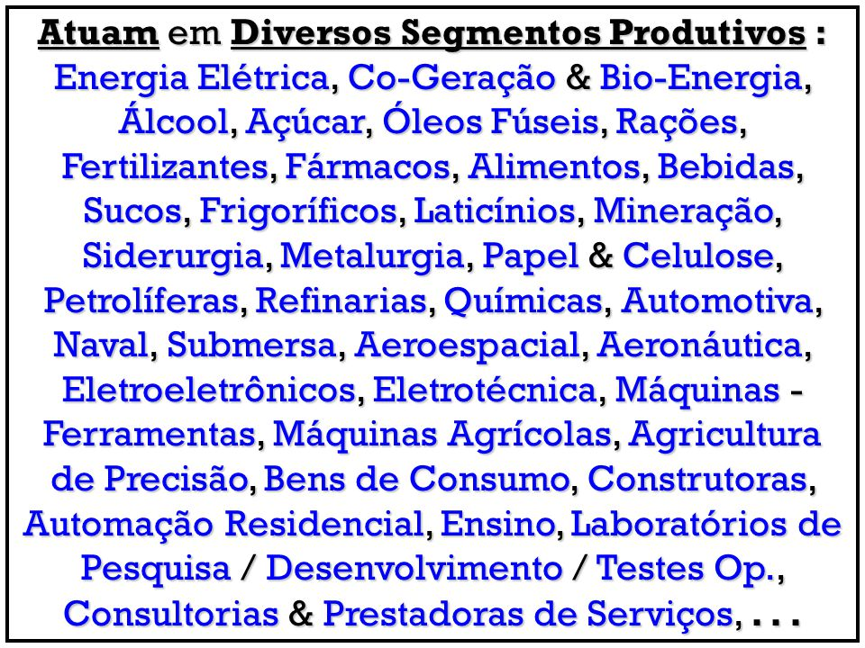 Atuam em Diversos Segmentos Produtivos : Energia Elétrica, Co-Geração & Bio-Energia, Álcool, Açúcar, Óleos Fúseis, Rações, Fertilizantes, Fármacos, Al