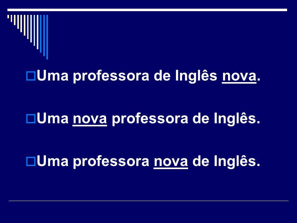  Uma professora de Inglês nova.  Uma nova professora de Inglês.  Uma professora nova de Inglês.