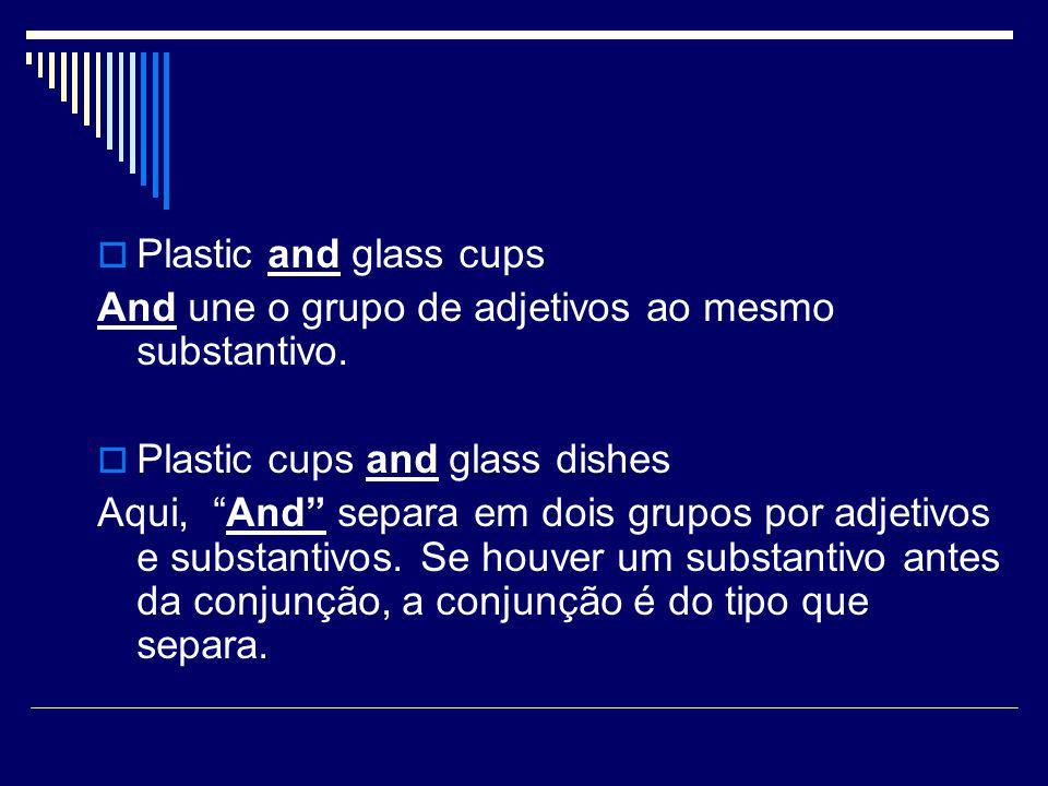 " Plastic and glass cups And une o grupo de adjetivos ao mesmo substantivo.  Plastic cups and glass dishes Aqui, ""And"" separa em dois grupos por adje"