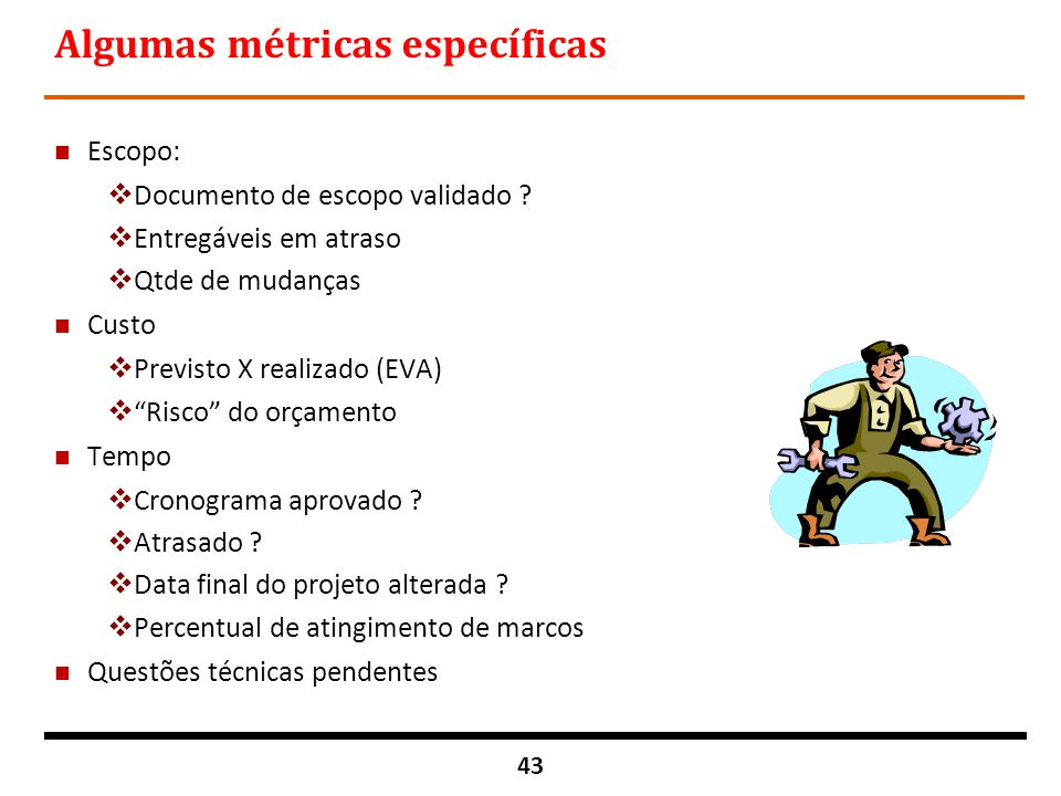 43 Algumas métricas específicas n Escopo:  Documento de escopo validado ?  Entregáveis em atraso  Qtde de mudanças n Custo  Previsto X realizado (
