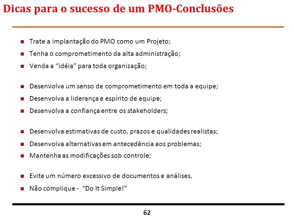 62 Dicas para o sucesso de um PMO-Conclusões n Trate a implantação do PMO como um Projeto; n Tenha o comprometimento da alta administração; n Venda a