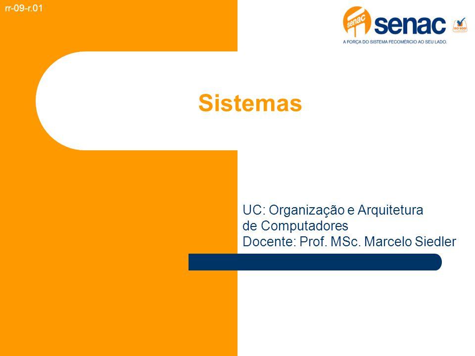 Sistemas rr-09-r.01 UC: Organização e Arquitetura de Computadores Docente: Prof. MSc. Marcelo Siedler