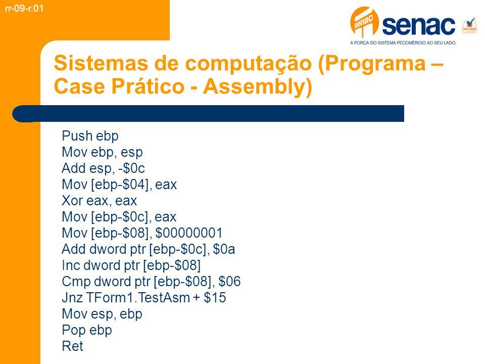 Sistemas de computação (Programa – Case Prático - Assembly) Push ebp Mov ebp, esp Add esp, -$0c Mov [ebp-$04], eax Xor eax, eax Mov [ebp-$0c], eax Mov [ebp-$08], $00000001 Add dword ptr [ebp-$0c], $0a Inc dword ptr [ebp-$08] Cmp dword ptr [ebp-$08], $06 Jnz TForm1.TestAsm + $15 Mov esp, ebp Pop ebp Ret rr-09-r.01
