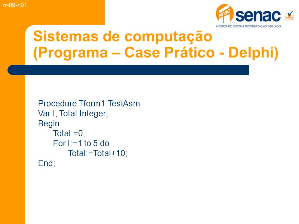 Sistemas de computação (Programa – Case Prático - Delphi) Procedure Tform1.TestAsm Var I, Total:Integer; Begin Total:=0; For I:=1 to 5 do Total:=Total+10; End; rr-09-r.01