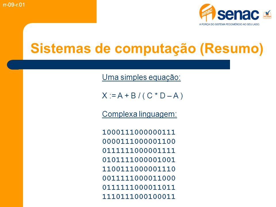 Sistemas de computação (Resumo) Uma simples equação: X := A + B / ( C * D – A ) Complexa linguagem: 1000111000000111 0000111000001100 0111111000001111 0101111000001001 1100111000001110 0011111000011000 0111111000011011 1110111000100011 rr-09-r.01