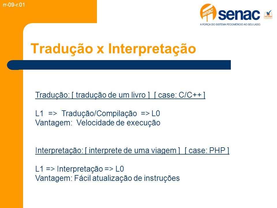 Tradução x Interpretação Tradução: [ tradução de um livro ] [ case: C/C++ ] L1 => Tradução/Compilação => L0 Vantagem: Velocidade de execução Interpretação: [ interprete de uma viagem ] [ case: PHP ] L1 => Interpretação => L0 Vantagem: Fácil atualização de instruções rr-09-r.01