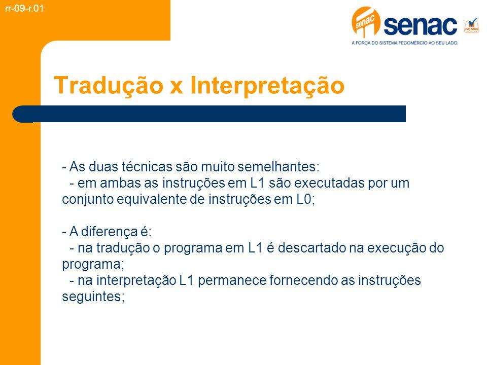 Tradução x Interpretação - As duas técnicas são muito semelhantes: - em ambas as instruções em L1 são executadas por um conjunto equivalente de instruções em L0; - A diferença é: - na tradução o programa em L1 é descartado na execução do programa; - na interpretação L1 permanece fornecendo as instruções seguintes; rr-09-r.01