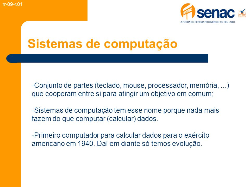 Sistemas de computação -Conjunto de partes (teclado, mouse, processador, memória,...) que cooperam entre si para atingir um objetivo em comum; -Sistemas de computação tem esse nome porque nada mais fazem do que computar (calcular) dados.