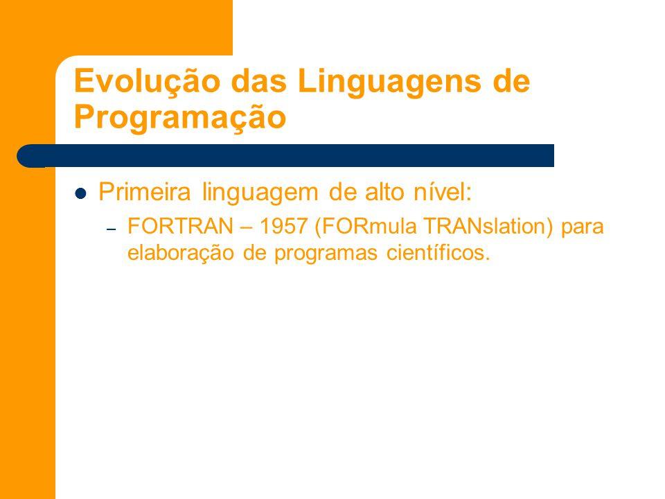 Evolução das Linguagens de Programação Primeira linguagem de alto nível: – FORTRAN – 1957 (FORmula TRANslation) para elaboração de programas científicos.