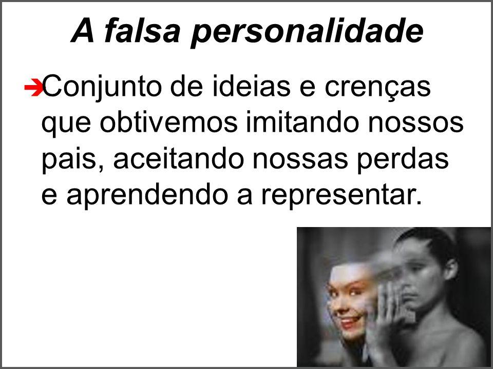 A falsa personalidade  Conjunto de ideias e crenças que obtivemos imitando nossos pais, aceitando nossas perdas e aprendendo a representar.