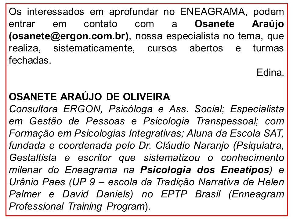 Os interessados em aprofundar no ENEAGRAMA, podem entrar em contato com a Osanete Araújo (osanete@ergon.com.br), nossa especialista no tema, que realiza, sistematicamente, cursos abertos e turmas fechadas.