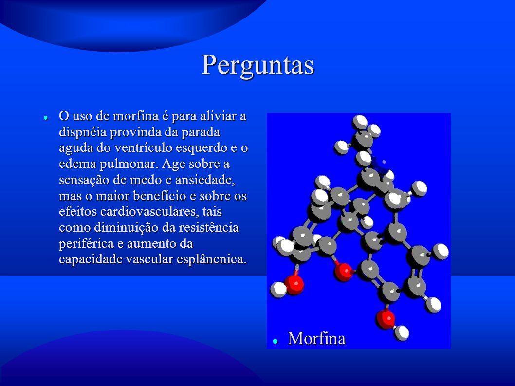 Perguntas O uso de morfina é para aliviar a dispnéia provinda da parada aguda do ventrículo esquerdo e o edema pulmonar. Age sobre a sensação de medo