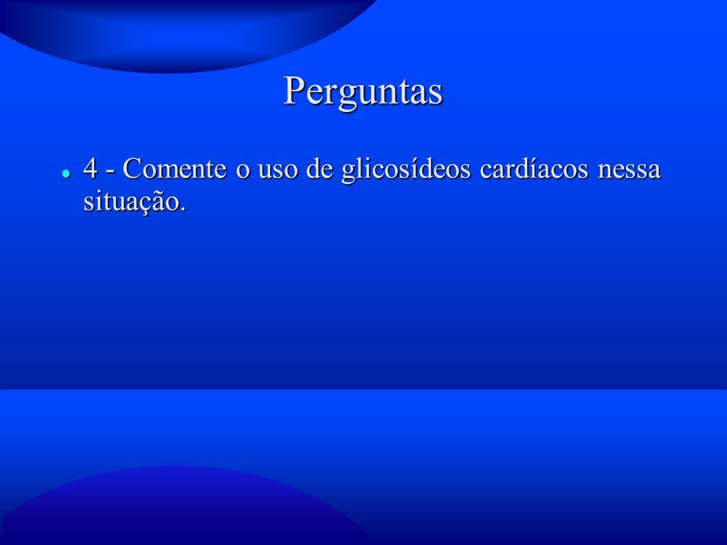 Perguntas 4 - Comente o uso de glicosídeos cardíacos nessa situação. 4 - Comente o uso de glicosídeos cardíacos nessa situação.