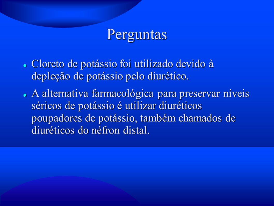 Perguntas Cloreto de potássio foi utilizado devido à depleção de potássio pelo diurético. Cloreto de potássio foi utilizado devido à depleção de potás