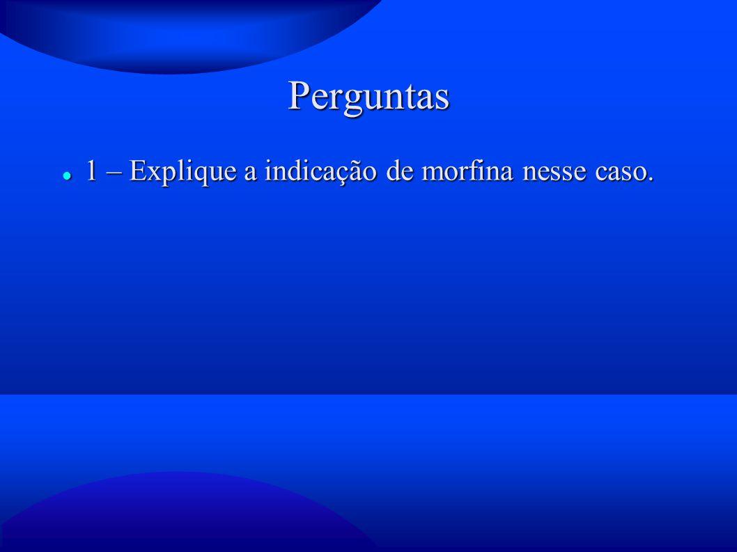 Perguntas 1 – Explique a indicação de morfina nesse caso. 1 – Explique a indicação de morfina nesse caso.