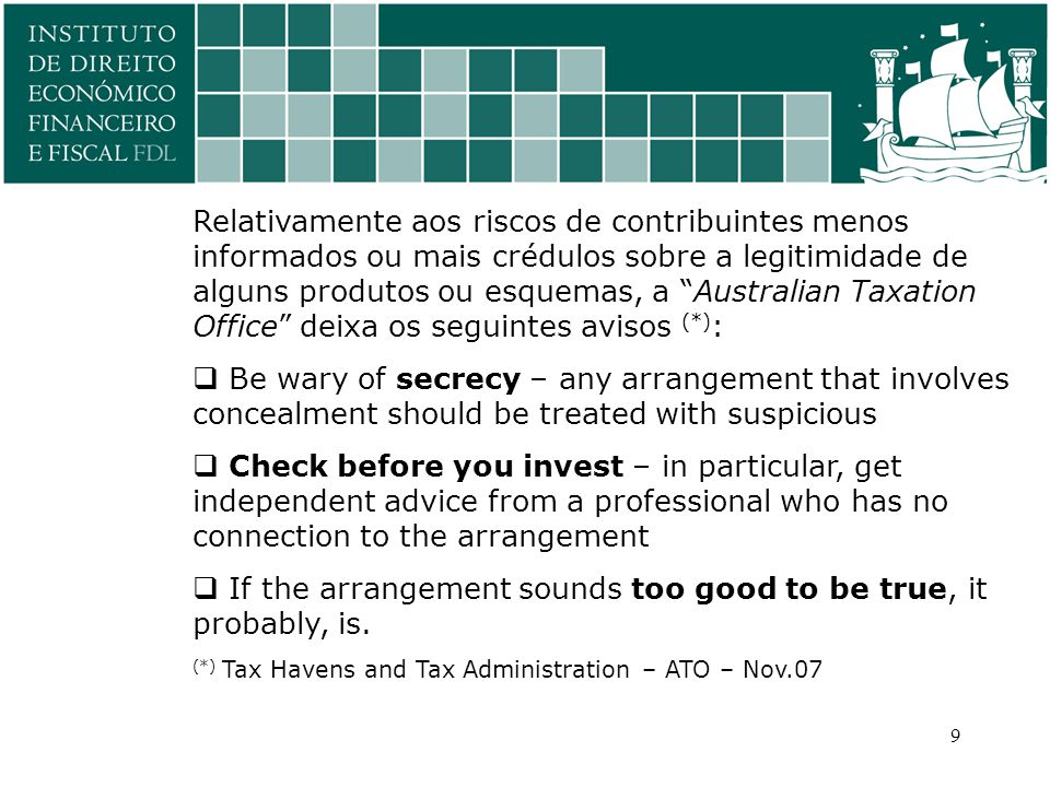 Relativamente aos riscos de contribuintes menos informados ou mais crédulos sobre a legitimidade de alguns produtos ou esquemas, a Australian Taxation Office deixa os seguintes avisos (*) :  Be wary of secrecy – any arrangement that involves concealment should be treated with suspicious  Check before you invest – in particular, get independent advice from a professional who has no connection to the arrangement  If the arrangement sounds too good to be true, it probably, is.